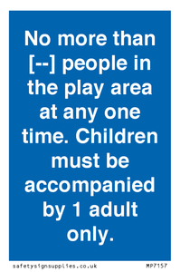No more than [ ] people in the play area at any one time . Children must be accompanied by 1 adult only.