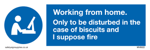 Working from home. Only to be disturbed in the case of biscuits and I suppose fire