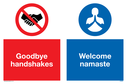 <p>Dual sign with no handshakes and use namaste symbols.</p> Text: Goodbye handshakes Welcome namaste