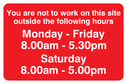 You Are Not To Work On Site Sat 8-5, text only Text: You are not to work on this site outside the following hours Monday - Friday 8.00am - 5.30pm Saturday 8.00am - 5.00pm