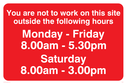 You Are Not To Work On Site Sat 8-3, text only Text: You are not to work on this site outside the following hours Monday - Friday 8.00am - 5.30pm Saturday 8.00am - 3.00pm
