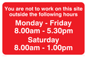 You Are Not To Work On Site Sat 8-1, text only Text: You are not to work on this site outside the following hours Monday - Friday 8.00am - 5.30pm Saturday 8.00am - 1.00pm