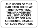 text only Text: the users of this car park do so at their own risk. the management will not accept liability for any accidents damage or loss incurred.  (parking at own risk sign)