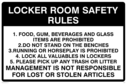 Looker room safety rules, text only Text: Locker Room Safety Rules  1. Food, gum, beverages and glass items prohibited.  2. Do not stand on the benches.  3. Running or horseplay is prohibited.  4. Lock all valuables in lockers.  5. Please pick up any trash or litter.  Management is not responsible for lost or stolen articles.