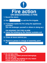 Fire Action Sign with exclamation and prohibited symbols Text: Fire Action ON DISCOVERING A FIRE 1. Sound the alarm. 2. Dial to call the fire brigade. 3. If possible tackle the fire using the appliances provided. (Do not endanger yourself or others in doing so). ON HEARING THE FIRE ALARM 4. Leave the building by the nearest available exit. 5 Close all doors behind you. 6. Report to the person in charge of assembly point at:- 7. Do not take risks Do not stop to collect personal belongings. Do not use lifts. Do not re-enter the building for any reason unless authorised to do so.