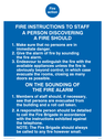 <p>fire action for staff</p> Text: Fire action FIRE INSTRUCTIONS TO STAFF A PERSON DISCOVERING A FIRE SHOULD 1.Make sure that no persons are in immediate danger. 2.Give the alarm of fire by sounding the fire alarm. 3.Endeavour to extinguish the fire with the available appliances unless the fire is obviously beyond control, in which case evacuate the rooms, closing as many doors as possible. ON SOUNDING OF THE FIRE ALARM 1.Members of staff should, if necessary, see that persons are evacuated from the building and a roll call taken. 2.A responsible person should be detailed to call the Fire Brigade in accordance with the instructions exhibited against the telephone. NOTE: The Fire Brigade should always be called to any fire however small.
