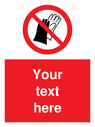 Custom Do Not Wear Gloves Sign. Add your own custom text. Normal delivery times apply. Red No Gloves Symbol. This symbol and sign layout complies with new EN7010 legislation that governs safety signs. Text: Your text here - just add to your order and fill in the 'special instructions' box at the basket to confirm your required text.