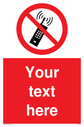 Custom No Mobiles Sign. Add your own custom text. Normal delivery times apply. Red No Mobiles Symbol. This symbol and sign layout complies with new EN7010 legislation that governs safety signs. Text: Your text here - just add to your order and fill in the 'special instructions' box at the basket to confirm your required text.