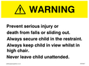 <p>Warning. Prevent serious injury or death from falls or sliding out.Always secure child in the restraint. Always keep child in view whilst in high chair. Never leave child unattended.</p> Text: Warning. Prevent serious injury or death from falls or sliding out.Always secure child in the restraint. Always keep child in view whilst in high chair. Never leave child unattended.